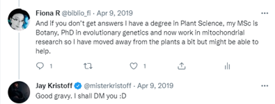 Tweet from me: And if you don't get answers I have a degree in Plant Science, my MSc is Botany, PhD in evolutionary genetics and now work in mitochondrial research so I have moved away from the plants a bit but might be able to help. Tweet from Jay Kristoff : Good gravy. I shall DM you :D
